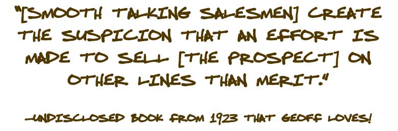 [Smooth talking salesmen] create the suspicion that an effort is made to sell [the prospect] on other lines than merit.